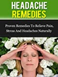Headache Remedies: Proven Remedies To Relieve Pain, Stress, And Headaches Naturally (Headache Migraine, Headache Relief)
