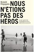 Nous n'étions pas des héros: Les Compagnons de la Libération racontent leur épopée