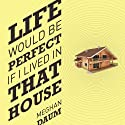 Life Would Be Perfect If I Lived in That House (       UNABRIDGED) by Meghan Daum Narrated by Meghan Daum