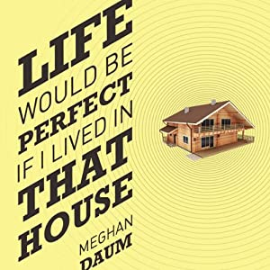 Life Would Be Perfect If I Lived in That House | [Meghan Daum]