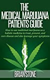 The Medical Marijuana Patients Guide: How to Use Medicinal Marijuana as a Holistic Medicine to Treat, Prevent, Cure Disease and Manage Your Symptoms