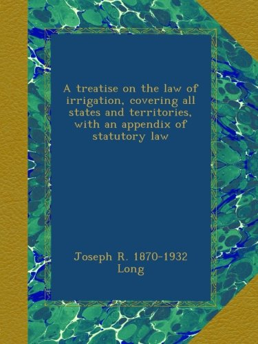 A treatise on the law of irrigation, covering all states and territories, with an appendix of statutory law