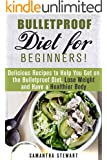 Bulletproof Diet for Beginners!: Delicious Recipes to Help You Get on the Bulletproof Diet, Lose Weight and Have a Healthier Body (Dieting Plans for Weight Loss)
