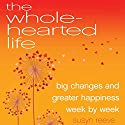 The Wholehearted Life: Big Changes and Greater Happiness Week by Week Audiobook by Susyn Reeve Narrated by Karen Edland