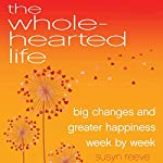 The Wholehearted Life: Big Changes and Greater Happiness Week by Week | Susyn Reeve