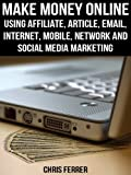 Make Money Online: Using Affiliate, Article, Email, Internet, Mobile, Network, And Social Media Marketing