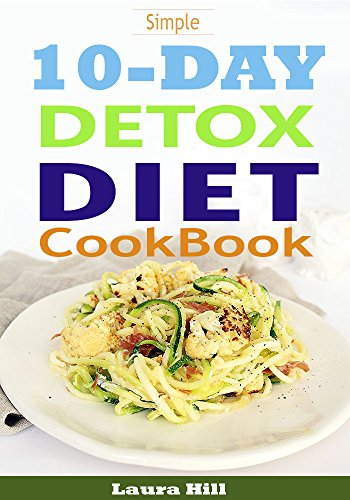 10 Day Detox Diet Cookbook: 50 All-New Recipes to Help you Burn the Fat, Lose weight Fast and Boost your Metabolism For Busy Mom (10 day detox diet, 10 day detox, 10 day detox solution) by Laura Hill