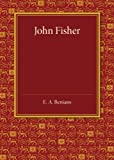 Ernest Alfred Benians John Fisher: A Lecture Delivered in the Hall of St John's College on the Occasion of the Quatercentenary Celebration by Queens', Christ's, St John's and Trinity Colleges
