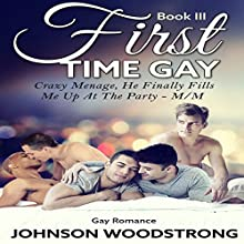 First Time Gay: A Crazy Menage, He Finally Fills Me Up at the Party (       UNABRIDGED) by Johnson Woodstrong Narrated by Trevor Clinger