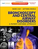 Henri Colt Bronchoscopy and Central Airway Disorders: A Patient-Centered Approach: Expert Consult Online and Print, 1e