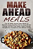 Make Ahead Meals: Top 45 Make Ahead Paleo Meals To Become Super Healthy And Have All The Energy You Will Ever Need-Paleo Friendly Recipes For Yourself ... Low Carb, Make Ahead Paleo, Freezer Meals)