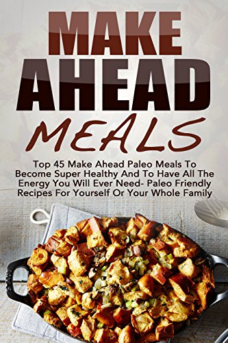 Make Ahead Meals: Top 45 Make Ahead Paleo Meals To Become Super Healthy And Have All The Energy You Will Ever Need-Paleo Friendly Recipes For Yourself ... Low Carb, Make Ahead Paleo, Freezer Meals) by Amelia Sanders