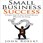 Small Business Success: 4 Simple Steps to Start a Small Business When You Are Young | John Robert