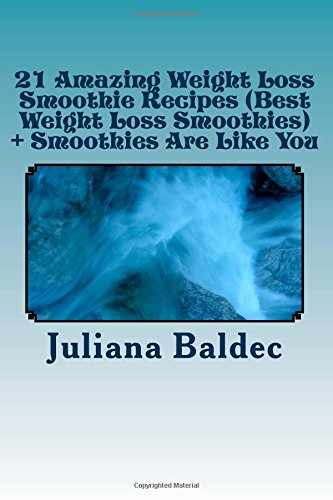 21 Amazing Weight Loss Smoothie Recipes (Best Weight Loss Smoothies) + Smoothies Are Like You: Smoothie Food Poetry For The Smoothie Lifestyle - Poem ... & Quotes For Paleo Lifestyle Recipe Journal) by Juliana Baldec