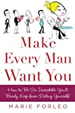 Make Every Man Want You: How to Be So Irresistible You'll Barely Keep from Dating Yourself!