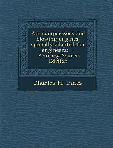 Air Compressors and Blowing Engines, Specially Adapted for Engineers; - Primary Source Edition