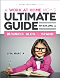 A Work at Home Mom's Ultimate Guide to Building a Business, Blog & Brand