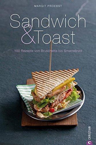 Sandwich & Toast: 100 Rezepte von Bruschetta bis Smorrebrod - Tipps und Ideen über Leckerbissen wie Crostini, Crotûons, Pinchos, über Tramezzinis bis Beagles sowie Fladen- und Pitabrote (Cook & Style)