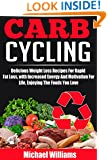 Carb Cycling: Delicious, Weight Loss Recipes For Rapid Fat Loss, With Increased Energy And Motivation For Life, Enjoying The Foods You Love (Weight Loss ... Energy And Motivation, Low Carbohydrate)