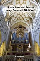 How to Avoid and Remove Image Noise with Nik Dfine 2 (The Lightweight Photographer Books) (English Edition)