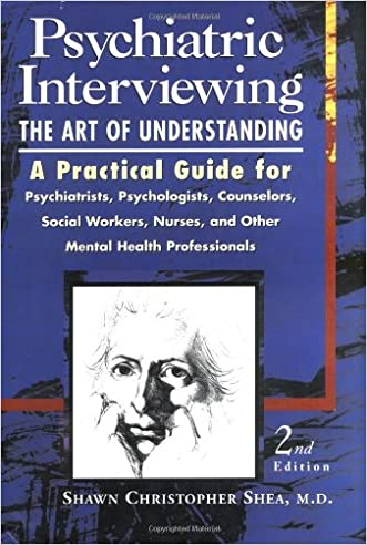Psychiatric Interviewing: the Art of Understanding A Practical Guide for Psychiatrists, Psychologists, Counselors, Social Workers, Nurses, and Other Mental Health Professionals written by Shawn Christopher Shea