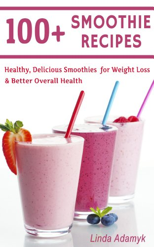 100+ Smoothie Recipes: Healthy, Delicious Smoothies for Weight Loss and Better Overall Health (Healthy Smoothies) by Linda Adamyk