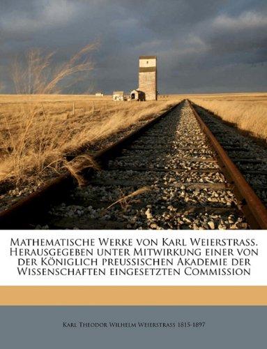 Mathematische Werke von Karl Weierstrass. Herausgegeben unter Mitwirkung einer von der Königlich preussischen Akademie der Wissenschaften eingesetzten Commission Volume 1