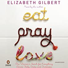 Eat, Pray, Love: One Woman's Search for Everything Across Italy, India, and Indonesia (       UNABRIDGED) by Elizabeth Gilbert Narrated by Elizabeth Gilbert
