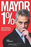 img - for Mayor 1%: Rahm Emanuel and the Rise of Chicago's 99% book / textbook / text book