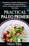 Practical Paleo Primer: Autoimmune Cookbook (Recipes based on Autoimmune Protocol specifically to Reverse Autoimmune Diseases and Heal Your Body)