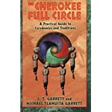 The Cherokee Full Circle: A Practical Guide to Sacred Ceremonies and Traditions ~ J. T. Garrett