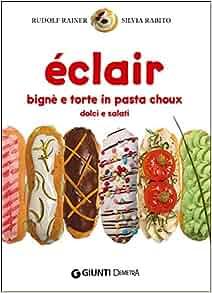 Éclair. Bignè e torte di pasta choux dolci e salati: 9788844044084