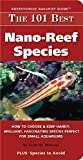 Scott W. Michael The 101 Best Nano-Reef Species: How to Choose & Keep Hardy, Brilliant, Fascinating Species Perfect for Small Aquariums (Adventurous Aquarist Guide)