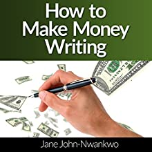 How to Make Money Writing: Revised Edition (       UNABRIDGED) by Jane John Nwankwo Narrated by Sam Gonzalez
