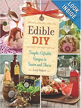 Edible DIY: Simple, Giftable Recipes to Savor and Share Paperback by Lucy Baker  (Author)
