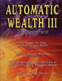 Automatic Wealth III: The Attractor Factor - Including:The Power of Your Subconscious Mind, How to Attract Money, The Law of Attraction AND Feeling Is The Secret