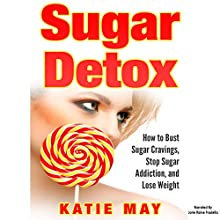 Sugar Detox: How to Bust Sugar Cravings, Stop Sugar Addiction, and Lose Weight Audiobook by Katie May Narrated by Jorie Raine Fradella