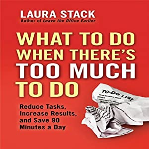 What To Do When There's Too Much To Do: Reduce Tasks, Increase Results, and Save 90 a Minutes Day | [Laura Stack]