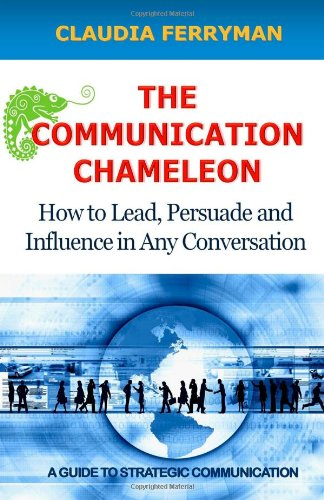 The Communication Chameleon: How to Lead, Persuade and Influence in Any Conversation
