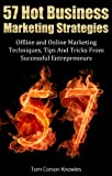 57 Hot Business Marketing Strategies: Offline and Online Marketing Techniques, Tips And Tricks From Successful Entrepreneurs