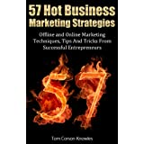 57 Hot Business Marketing Strategies: Offline and Online Marketing Techniques, Tips And Tricks From Successful Entrepreneurs ~ Tom Corson-Knowles