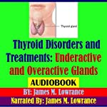 Thyroid Disorders and Treatments: Underactive and Overactive Glands | James Lowrance