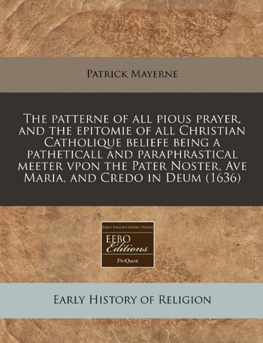 The patterne of all pious prayer, and the epitomie of all Christian Catholique beliefe being a patheticall and paraphrastical meeter vpon the Pater Noster, Ave Maria, and Credo in Deum (1636)