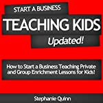 Start a Business Teaching Kids: Updated!: How to Start a Business Teaching Private and Group Enrichment Lessons for Kids | Stephanie Quinn