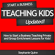 Start a Business Teaching Kids: Updated!: How to Start a Business Teaching Private and Group Enrichment Lessons for Kids (       UNABRIDGED) by Stephanie Quinn Narrated by Stephanie Quinn