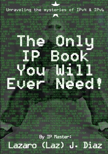 The Only IP Book You Will Ever Need!: Unraveling the mysteries of IPv4 & IPv6