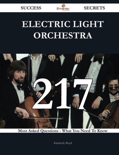 Electric Light Orchestra 217 Success Secrets: 217 Most Asked Questions On Electric Light Orchestra - What You Need To Kn