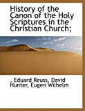 History of the Canon of the Holy Scriptures in the Christian Church; (1117896706) by Reuss, Eduard