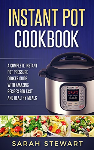Instant Pot Cookbook: A Complete Instant Pot Pressure Cooker Guide With Amazing Recipes For Fast And Healthy Meals by Sarah Stewart