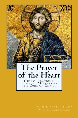 The Prayer of the Heart: The Foundational Spiritual Mystery at the Core of Christ: Father Alphonse and Rachel Goettmann, Theodore and Rebecca Nottingham: 9780615986654: Amazon.com: Books